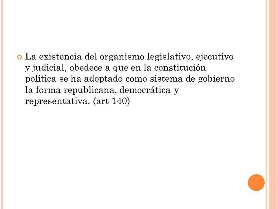 La existencia del organismo legislativo, ejecutivo y judicial, obedece a que en la constitución política se ha adoptado como sistema de gobierno la forma republicana, democrática y representativa.