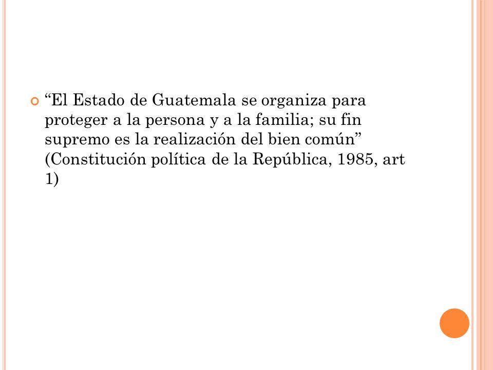 El Estado de Guatemala se organiza para proteger a la persona y a la familia; su fin supremo es la realización del bien común (Constitución política de la República, 1985, art 1)