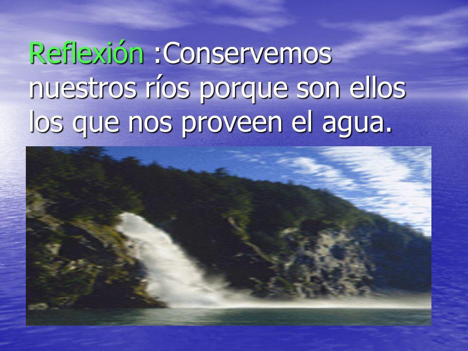 Reflexión :Conservemos nuestros ríos porque son ellos los que nos proveen el agua.