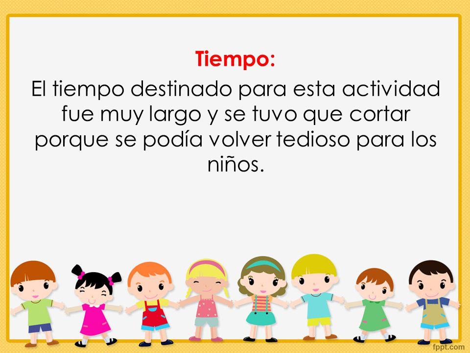 Tiempo: El tiempo destinado para esta actividad fue muy largo y se tuvo que cortar porque se podía volver tedioso para los niños.