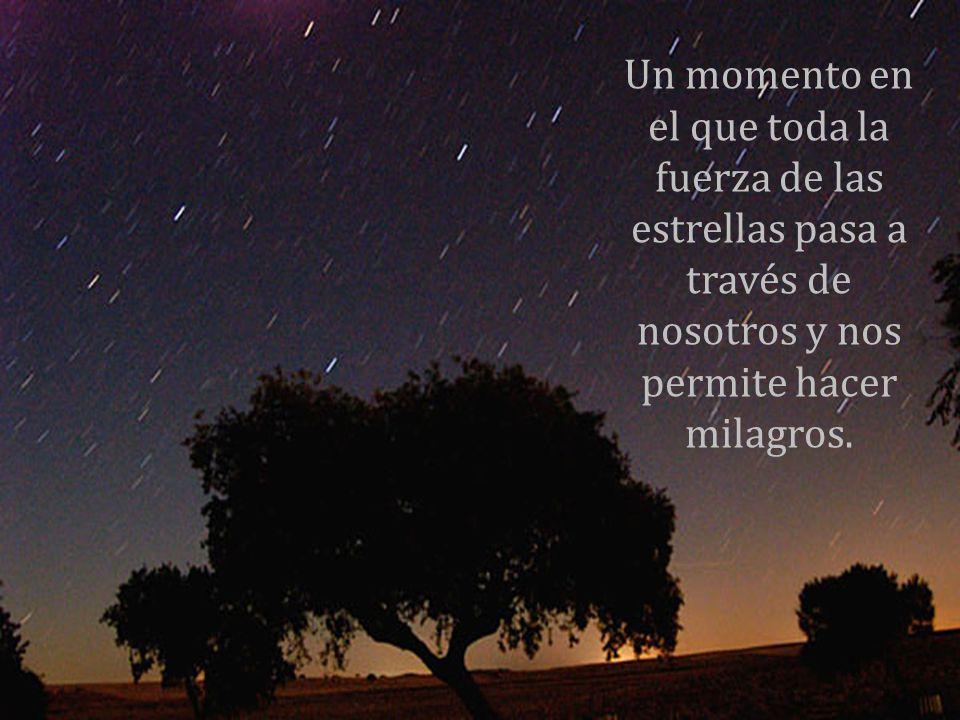Un momento en el que toda la fuerza de las estrellas pasa a través de nosotros y nos permite hacer milagros.