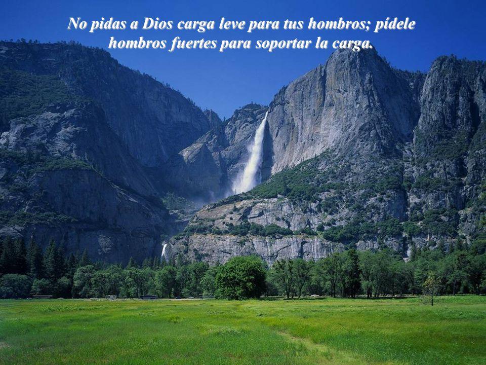 No pidas a Dios carga leve para tus hombros; pídele hombros fuertes para soportar la carga.