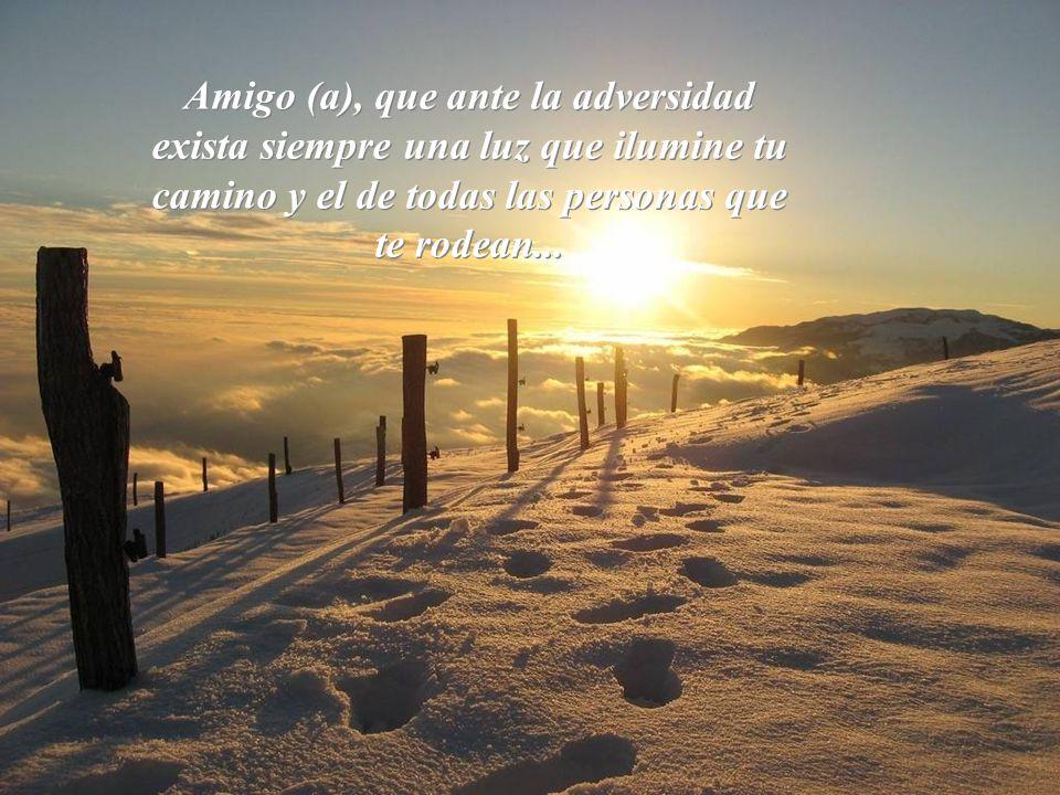 Amigo (a), que ante la adversidad exista siempre una luz que ilumine tu camino y el de todas las personas que te rodean...