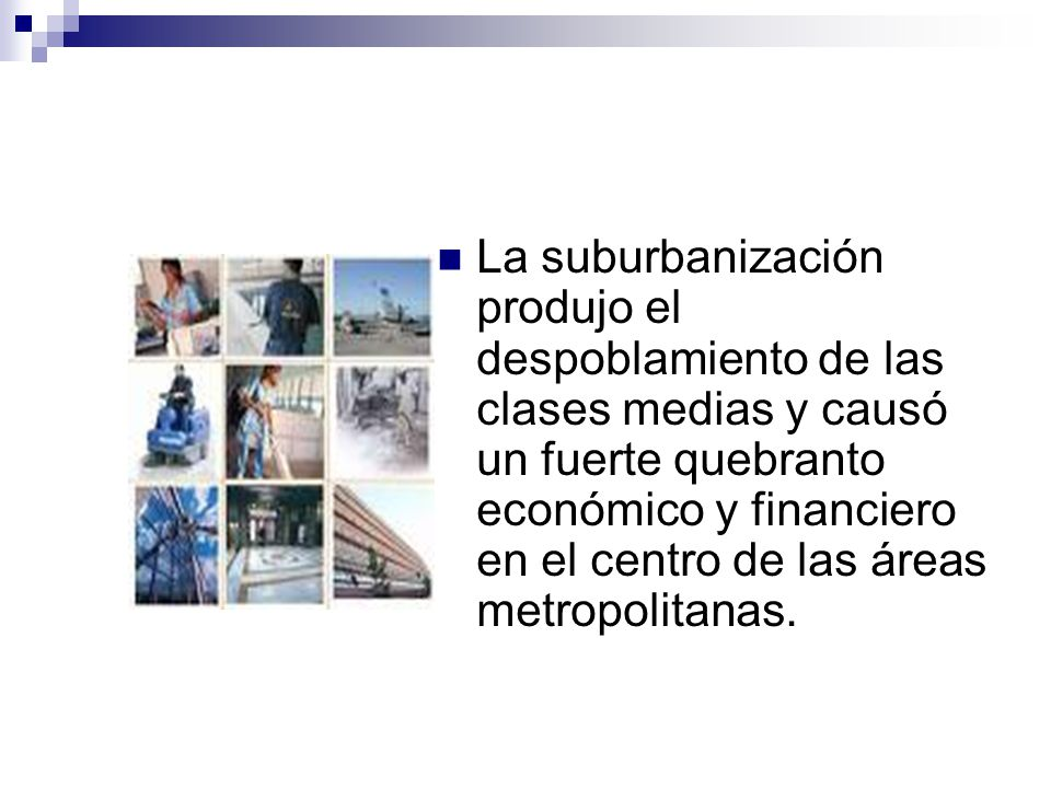 La suburbanización produjo el despoblamiento de las clases medias y causó un fuerte quebranto económico y financiero en el centro de las áreas metropolitanas.