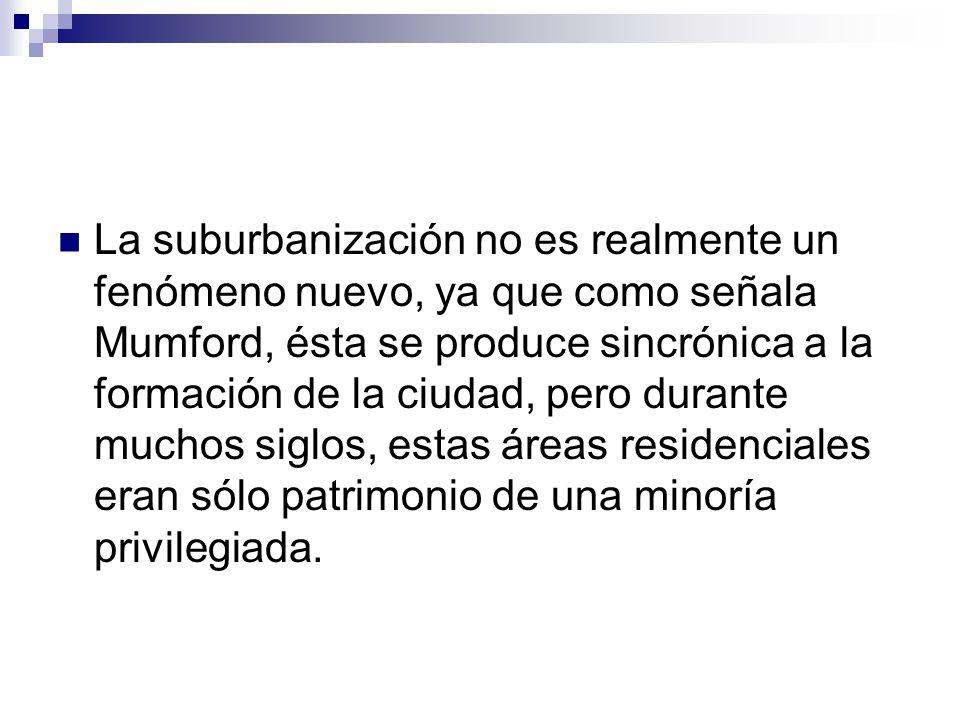 La suburbanización no es realmente un fenómeno nuevo, ya que como señala Mumford, ésta se produce sincrónica a la formación de la ciudad, pero durante muchos siglos, estas áreas residenciales eran sólo patrimonio de una minoría privilegiada.