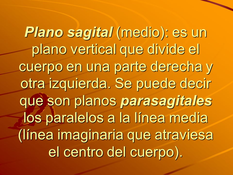 Plano sagital (medio): es un plano vertical que divide el cuerpo en una parte derecha y otra izquierda.