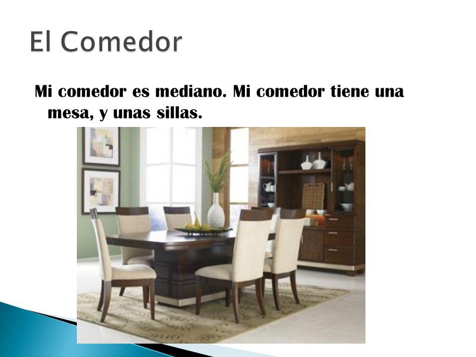 El Comedor Mi comedor es mediano. Mi comedor tiene una mesa, y unas sillas.