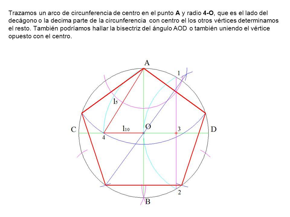 Trazamos un arco de circunferencia de centro en el punto A y radio 4-O, que es el lado del decágono o la decima parte de la circunferencia con centro el los otros vértices determinamos el resto.