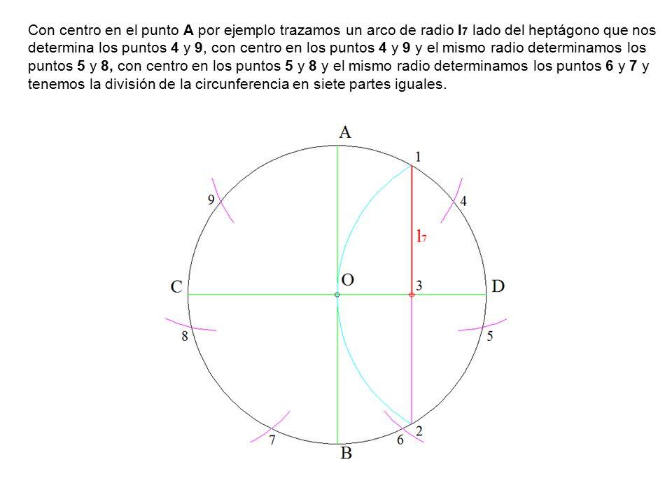 Con centro en el punto A por ejemplo trazamos un arco de radio l7 lado del heptágono que nos determina los puntos 4 y 9, con centro en los puntos 4 y 9 y el mismo radio determinamos los puntos 5 y 8, con centro en los puntos 5 y 8 y el mismo radio determinamos los puntos 6 y 7 y tenemos la división de la circunferencia en siete partes iguales.