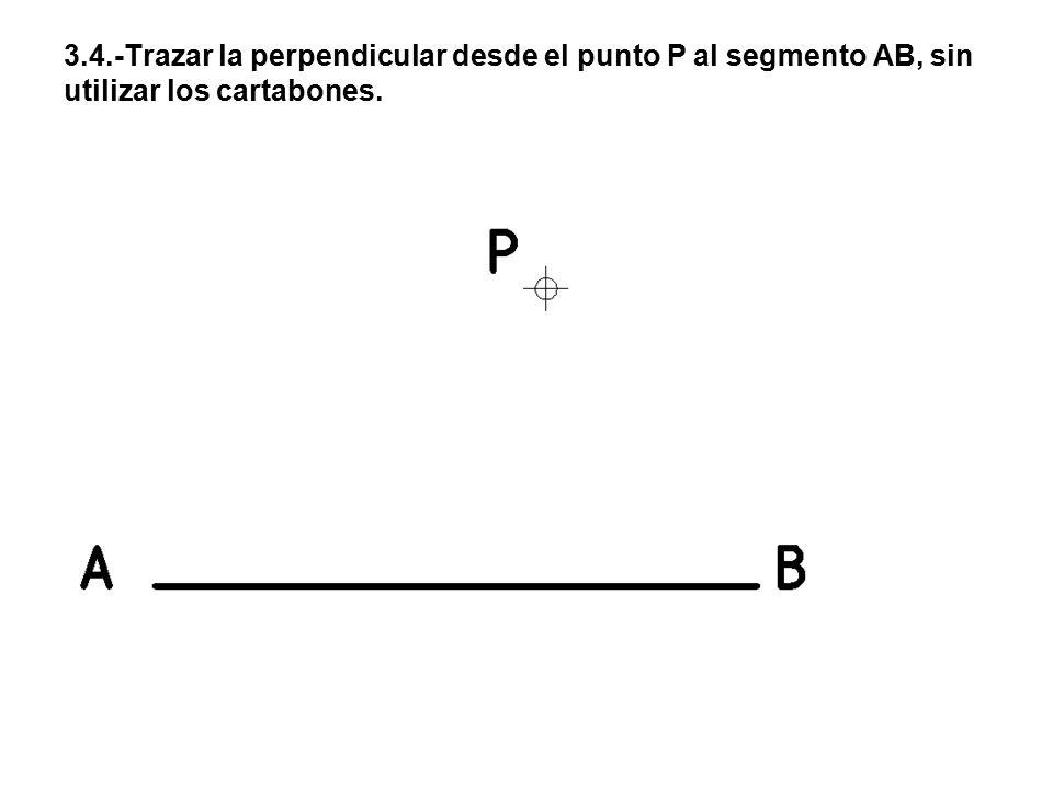 3.4.-Trazar la perpendicular desde el punto P al segmento AB, sin utilizar los cartabones.