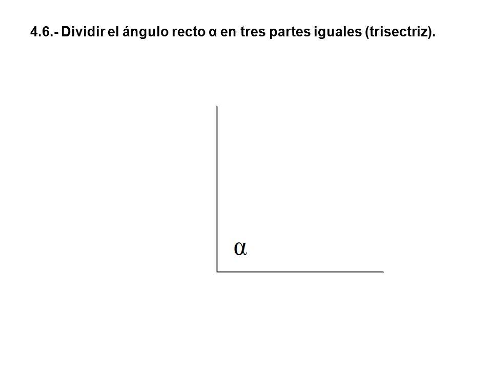 4.6.- Dividir el ángulo recto α en tres partes iguales (trisectriz).