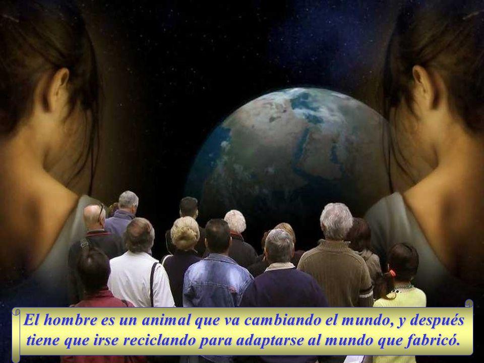 El hombre es un animal que va cambiando el mundo, y después tiene que irse reciclando para adaptarse al mundo que fabricó.