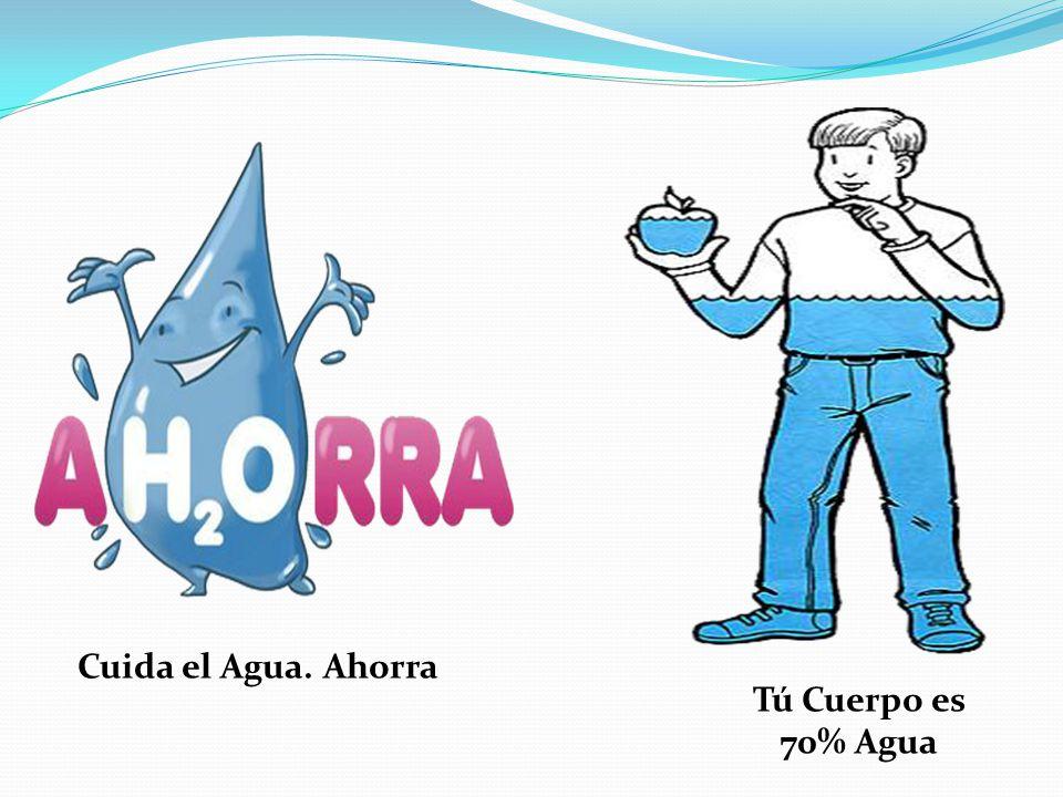 Cuida el Agua. Ahorra Tú Cuerpo es 70% Agua