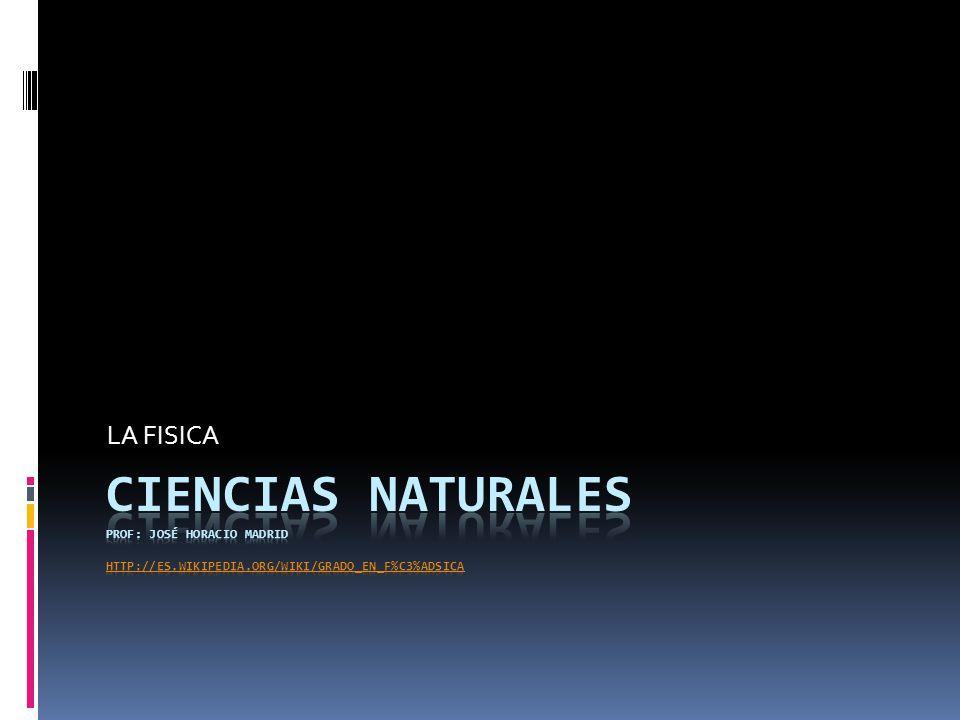 LA FISICA CIENCIAS NATURALES Prof: José Horacio Madrid http://es.wikipedia.org/wiki/Grado_en_F%C3%ADsica.