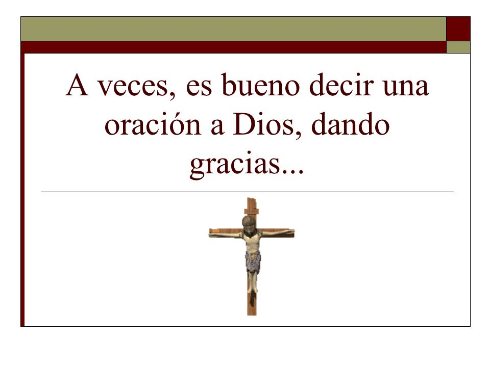 A veces, es bueno decir una oración a Dios, dando gracias...