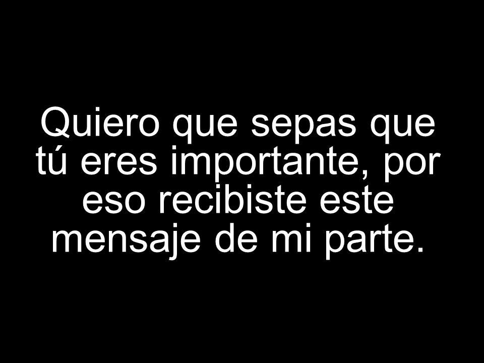 Quiero que sepas que tú eres importante, por eso recibiste este mensaje de mi parte.