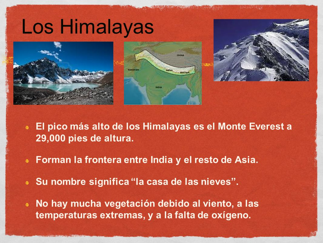 Los Himalayas El pico más alto de los Himalayas es el Monte Everest a 29,000 pies de altura. Forman la frontera entre India y el resto de Asia.