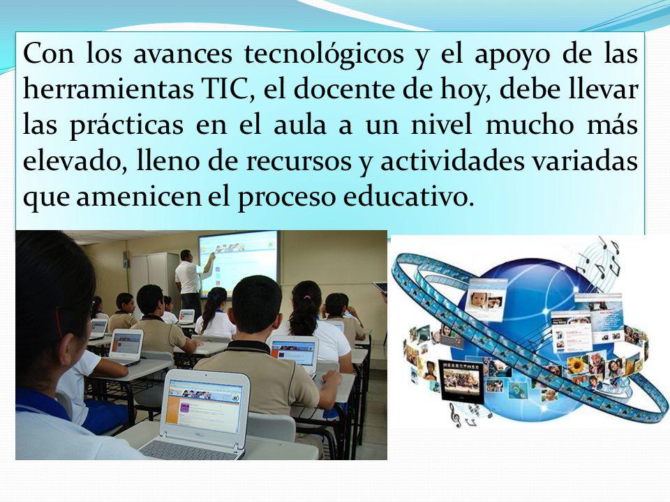 Con los avances tecnológicos y el apoyo de las herramientas TIC, el docente de hoy, debe llevar las prácticas en el aula a un nivel mucho más elevado, lleno de recursos y actividades variadas que amenicen el proceso educativo.