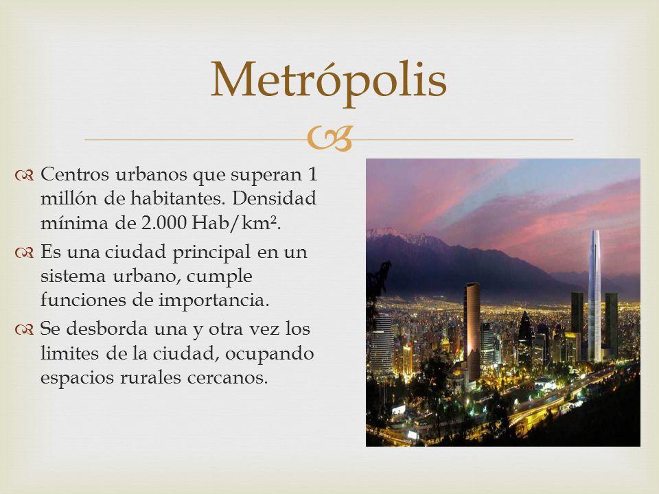 Metrópolis Centros urbanos que superan 1 millón de habitantes. Densidad mínima de 2.000 Hab/km².