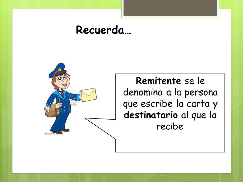 Recuerda… Remitente se le denomina a la persona que escribe la carta y destinatario al que la recibe.