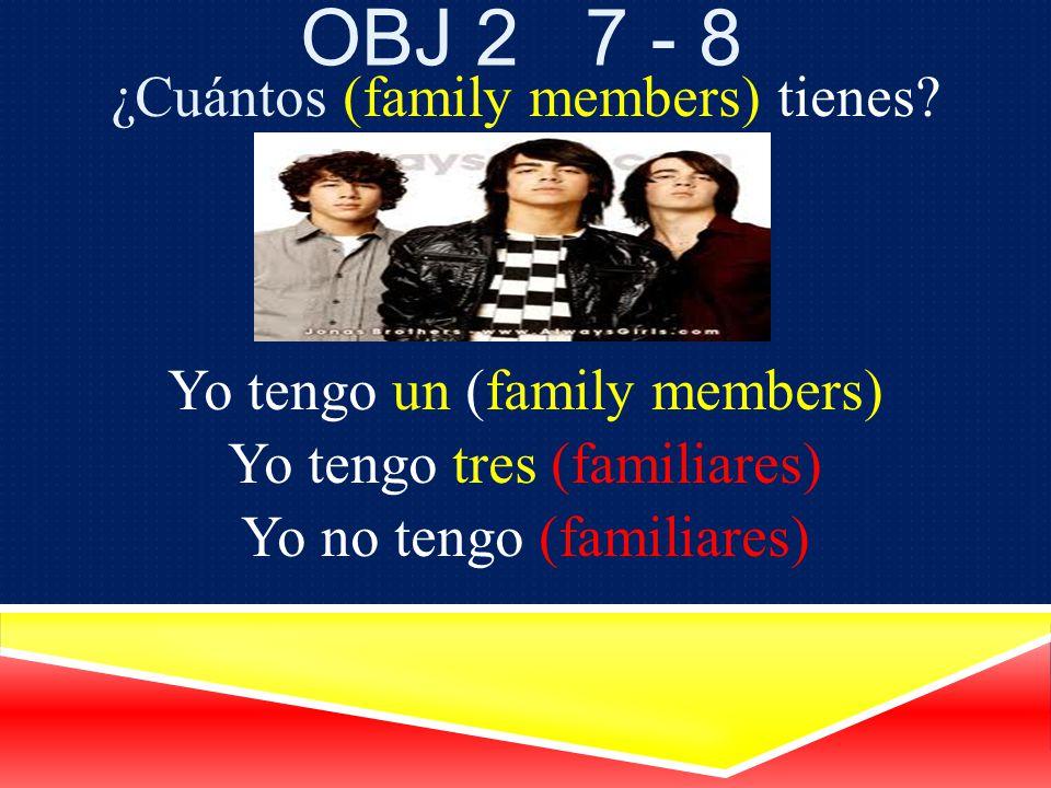 Obj 2 7 - 8 ¿Cuántos (family members) tienes