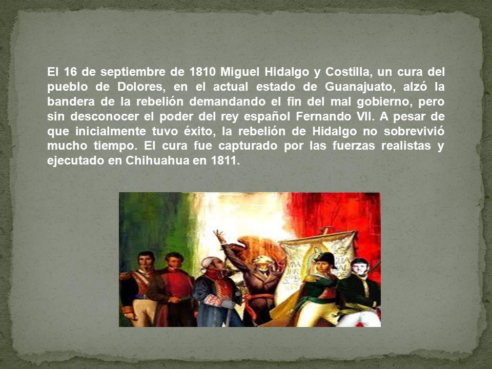 El 16 de septiembre de 1810 Miguel Hidalgo y Costilla, un cura del pueblo de Dolores, en el actual estado de Guanajuato, alzó la bandera de la rebelión demandando el fin del mal gobierno, pero sin desconocer el poder del rey español Fernando VII.