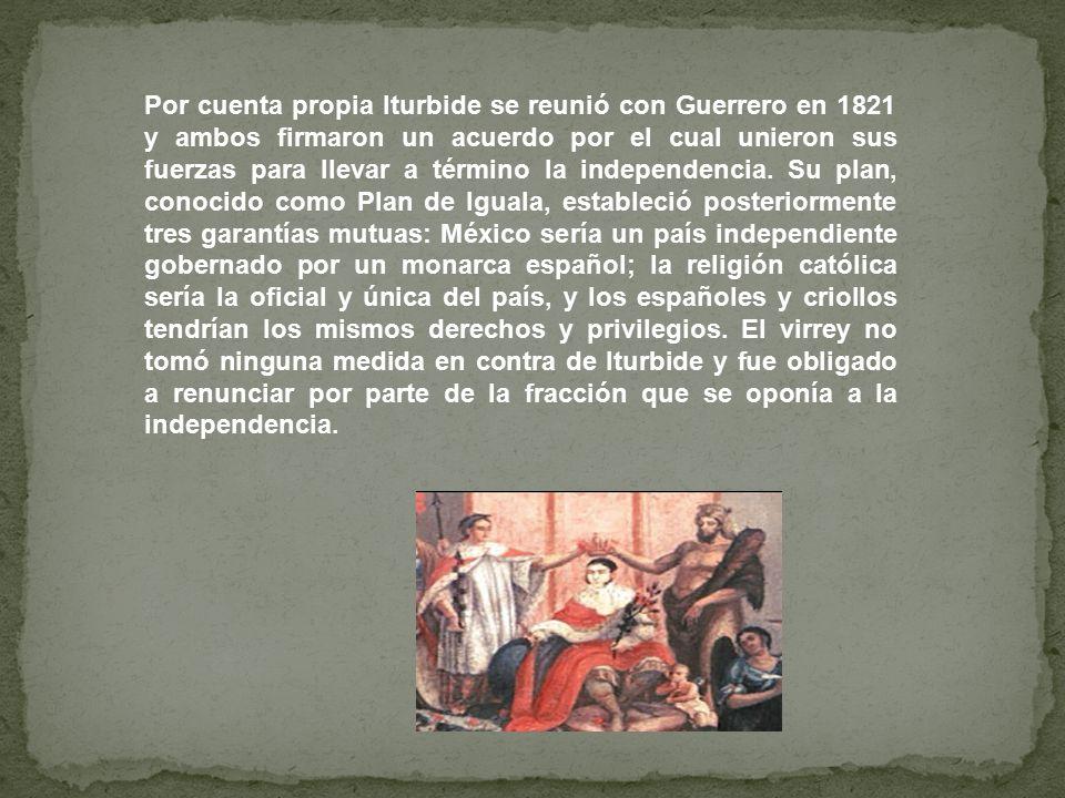 Por cuenta propia Iturbide se reunió con Guerrero en 1821 y ambos firmaron un acuerdo por el cual unieron sus fuerzas para llevar a término la independencia.