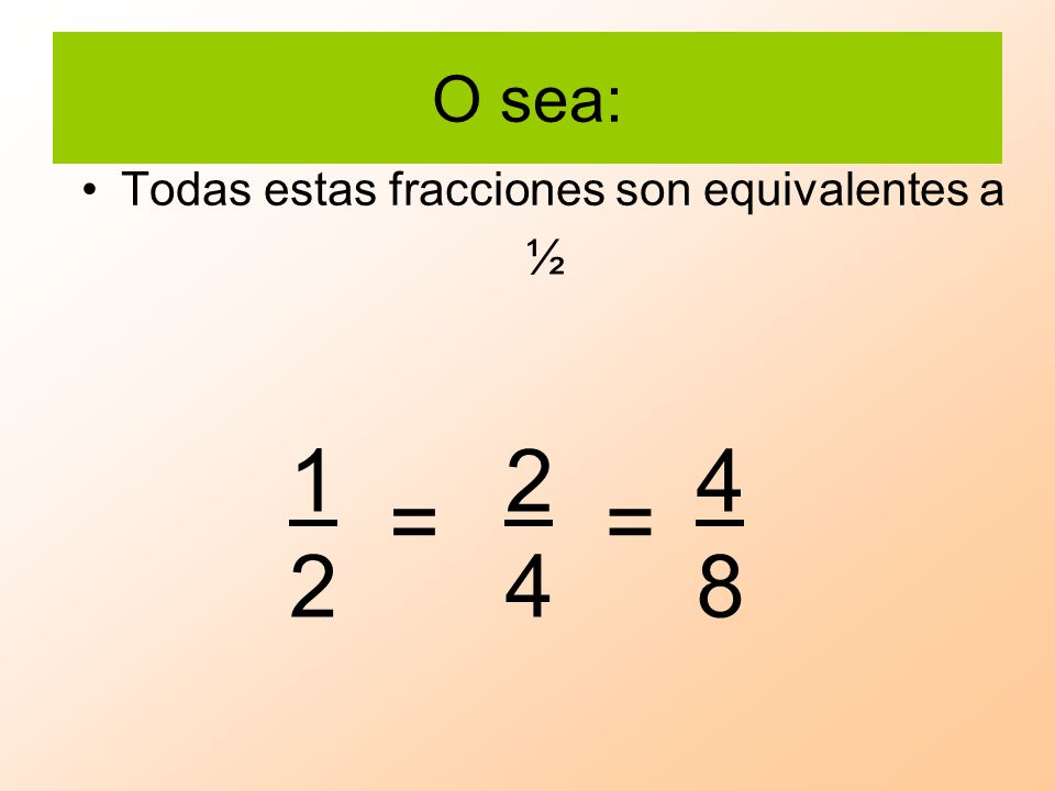 O sea: Todas estas fracciones son equivalentes a ½ 1 2 2 4 4 8 = =