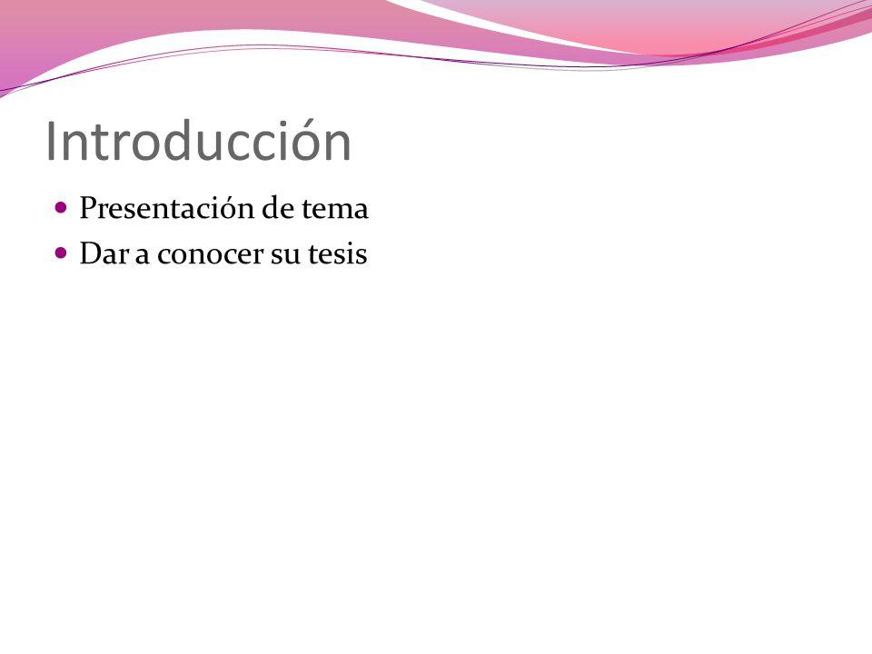 Introducción Presentación de tema Dar a conocer su tesis