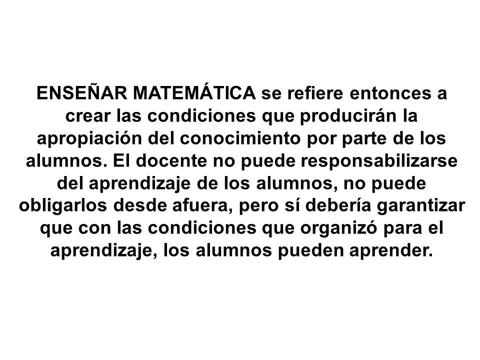 ENSEÑAR MATEMÁTICA se refiere entonces a crear las condiciones que producirán la apropiación del conocimiento por parte de los alumnos.