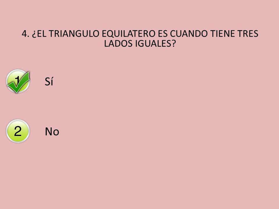 4. ¿EL TRIANGULO EQUILATERO ES CUANDO TIENE TRES LADOS IGUALES