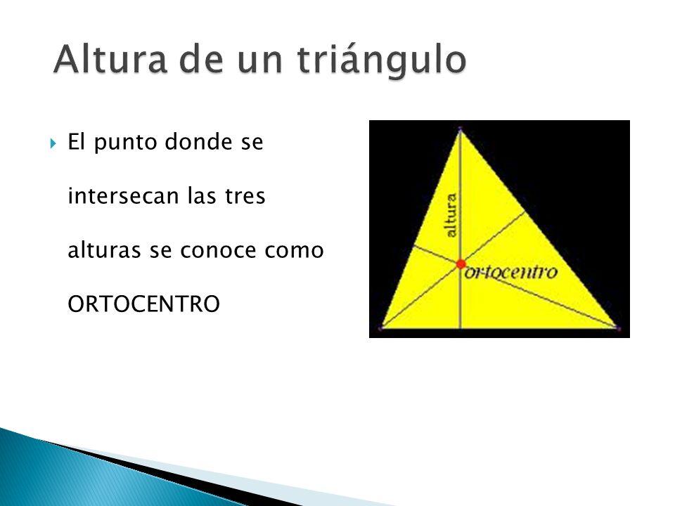Altura de un triángulo El punto donde se intersecan las tres alturas se conoce como ORTOCENTRO