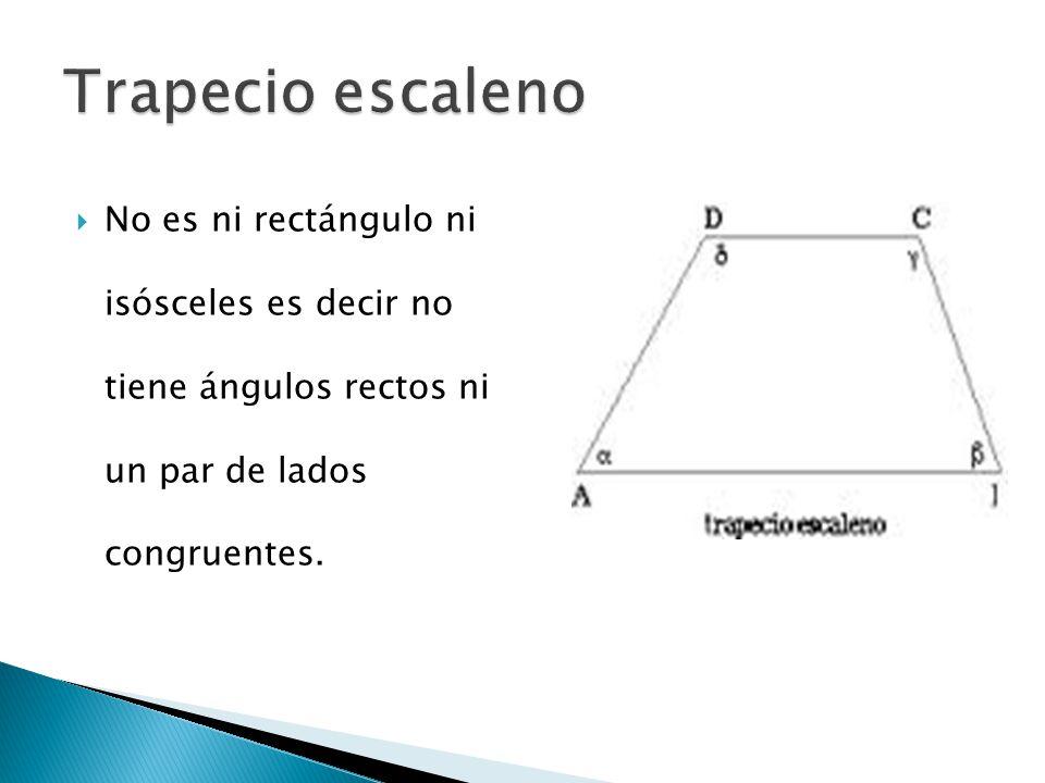 Trapecio escaleno No es ni rectángulo ni isósceles es decir no tiene ángulos rectos ni un par de lados congruentes.