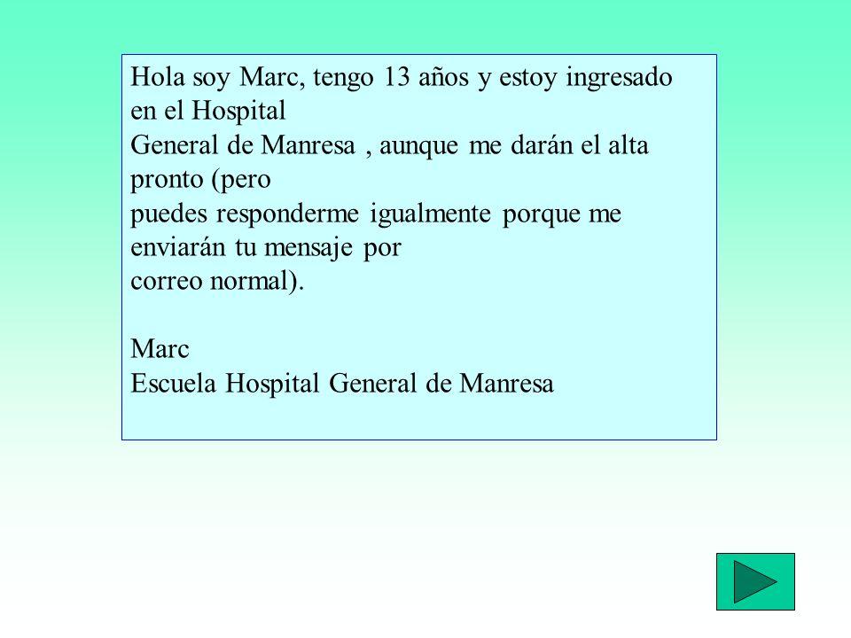 Hola soy Marc, tengo 13 años y estoy ingresado en el Hospital General de Manresa , aunque me darán el alta pronto (pero puedes responderme igualmente porque me enviarán tu mensaje por correo normal).
