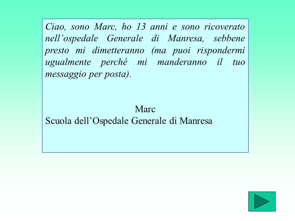 Ciao, sono Marc, ho 13 anni e sono ricoverato nell'ospedale Generale di Manresa, sebbene presto mi dimetteranno (ma puoi rispondermi ugualmente perché mi manderanno il tuo messaggio per posta).