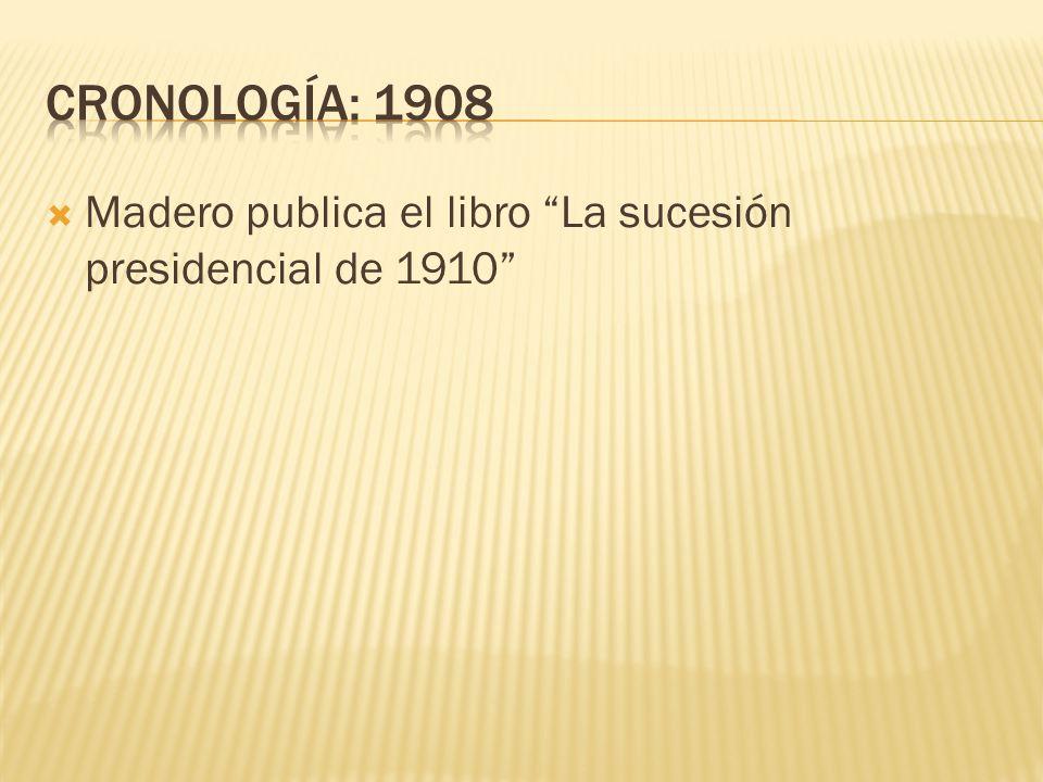 CRONOLOGÍA: 1908 Madero publica el libro La sucesión presidencial de 1910