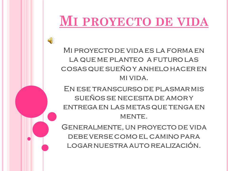 Mi proyecto de vida Mi proyecto de vida es la forma en la que me planteo a futuro las cosas que sueño y anhelo hacer en mi vida.