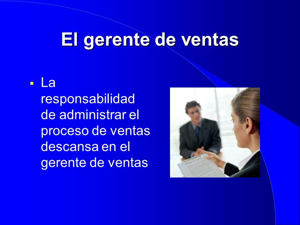 El gerente de ventas La responsabilidad de administrar el proceso de ventas descansa en el gerente de ventas.