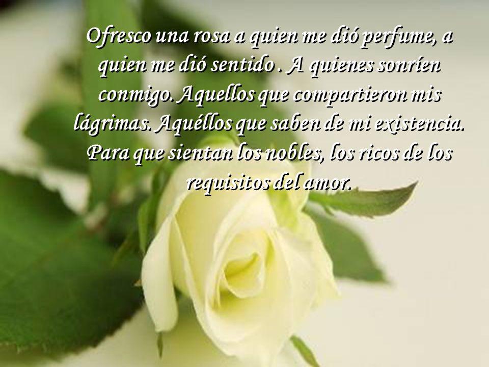 Ofresco una rosa a quien me dió perfume, a quien me dió sentido