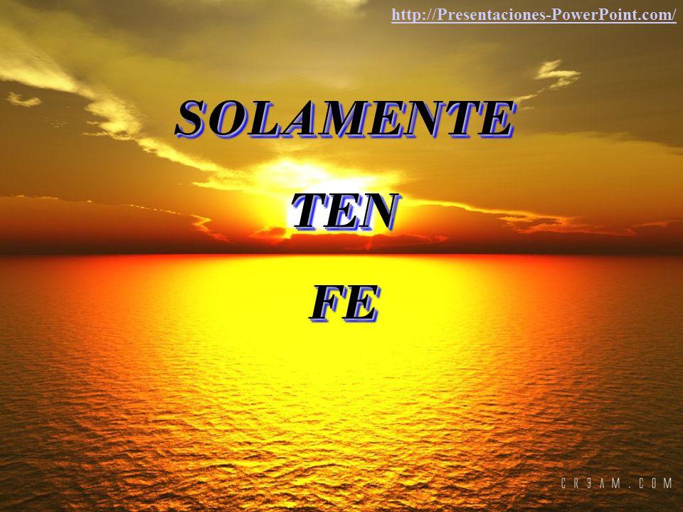 http://Presentaciones-PowerPoint.com/ SOLAMENTE TEN FE