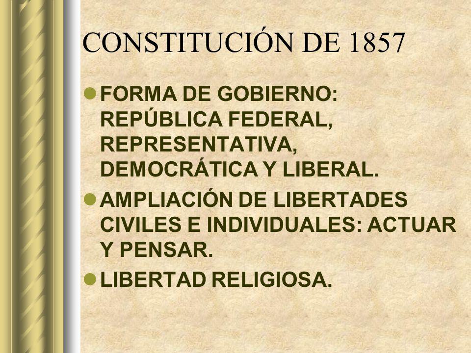 CONSTITUCIÓN DE 1857 FORMA DE GOBIERNO: REPÚBLICA FEDERAL, REPRESENTATIVA, DEMOCRÁTICA Y LIBERAL.