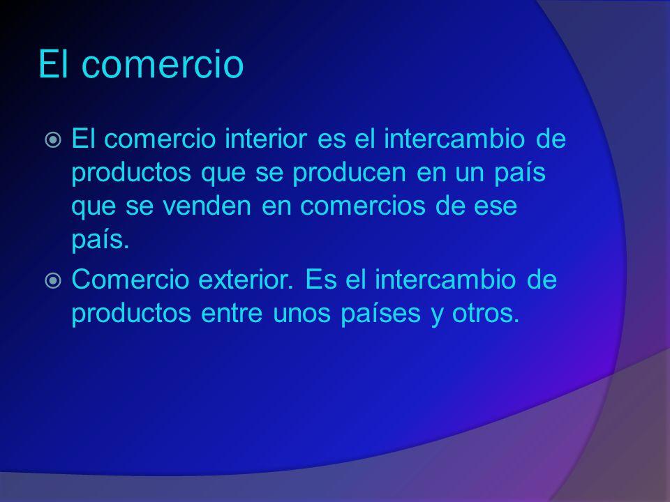 El comercio El comercio interior es el intercambio de productos que se producen en un país que se venden en comercios de ese país.