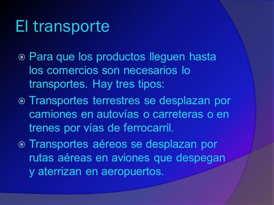 El transporte Para que los productos lleguen hasta los comercios son necesarios lo transportes. Hay tres tipos: