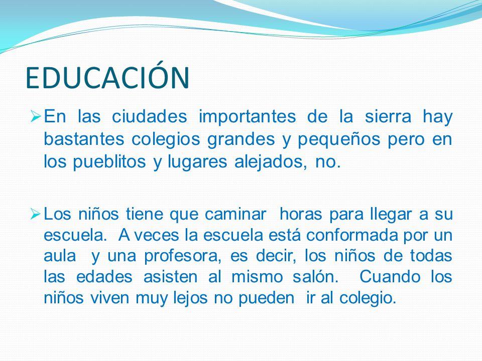 EDUCACIÓN En las ciudades importantes de la sierra hay bastantes colegios grandes y pequeños pero en los pueblitos y lugares alejados, no.