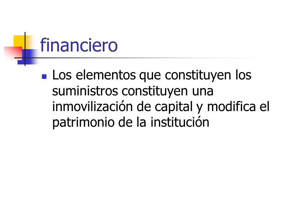 financiero Los elementos que constituyen los suministros constituyen una inmovilización de capital y modifica el patrimonio de la institución.