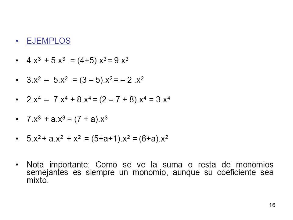 EJEMPLOS 4.x3 + 5.x3 = (4+5).x3 = 9.x3. 3.x2 – 5.x2 = (3 – 5).x2 = – 2 .x2. 2.x4 – 7.x4 + 8.x4 = (2 – 7 + 8).x4 = 3.x4.