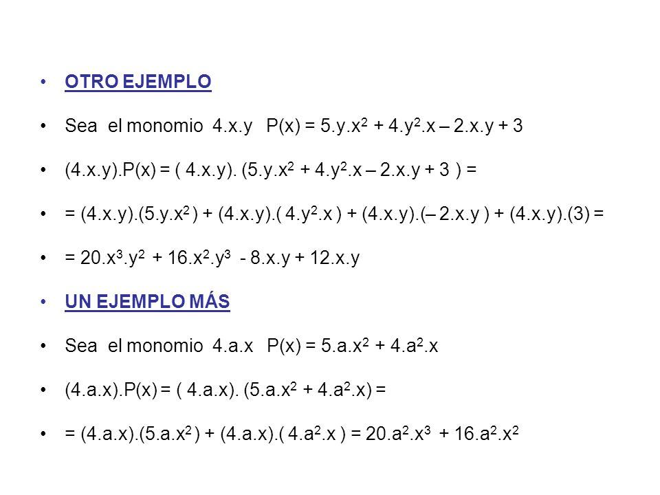 OTRO EJEMPLO Sea el monomio 4.x.y P(x) = 5.y.x2 + 4.y2.x – 2.x.y + 3. (4.x.y).P(x) = ( 4.x.y). (5.y.x2 + 4.y2.x – 2.x.y + 3 ) =