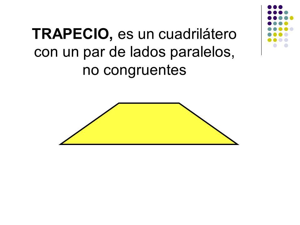 TRAPECIO, es un cuadrilátero con un par de lados paralelos, no congruentes