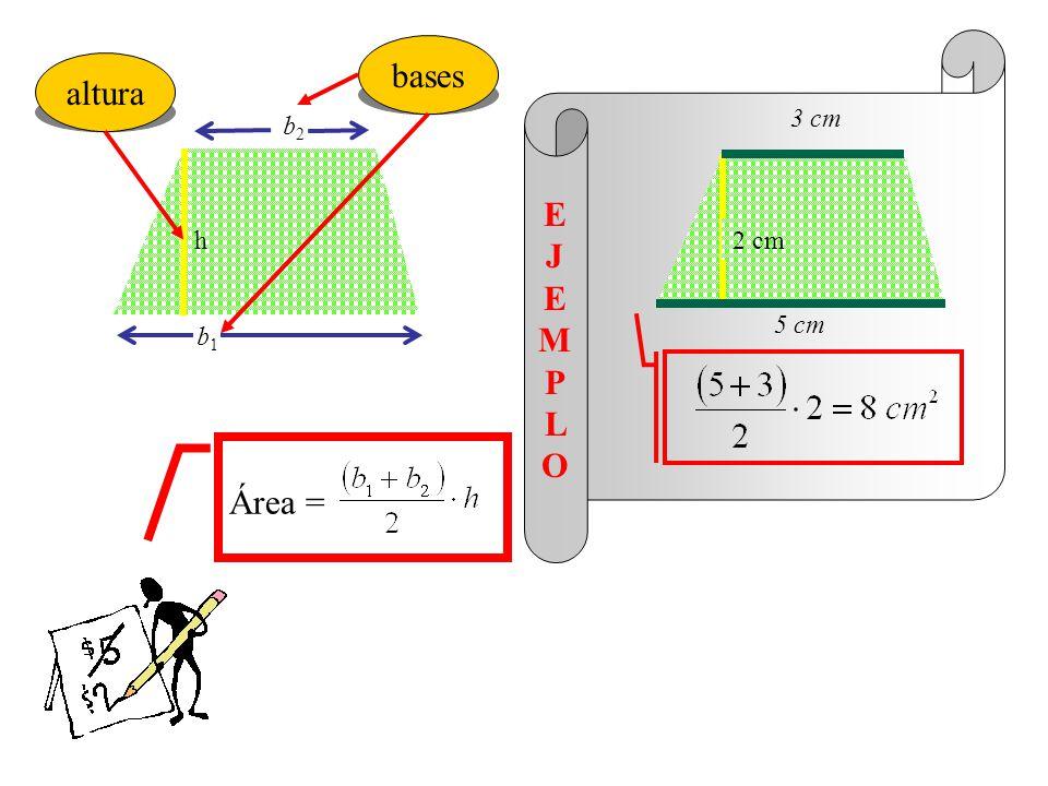 bases h altura 3 cm b2 2 cm E J E MP L O 5 cm b1 Área =