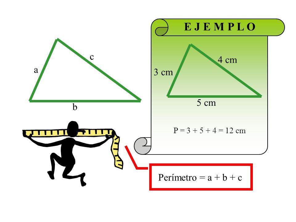 E J E M P L O c 4 cm a 3 cm 5 cm b Perímetro = a + b + c